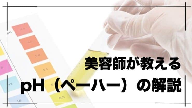 【pH(ペーハー)について】美容師が教える「髪とpH」の関係性
